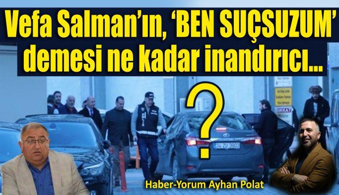 Vefa Salman'ın, 'BEN SUÇSUZUM' demesi ne kadar inandırıcı?