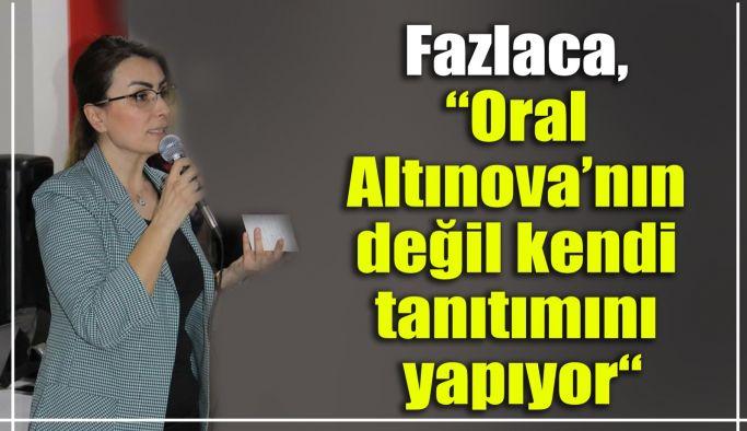 """Fazlaca, """"Oral Altınova'nın değil kendi tanıtımını yapıyor"""""""