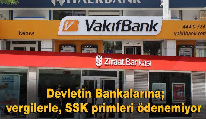 Devletin Bankalarına; vergilerle, SSK primleri ödenemiyor