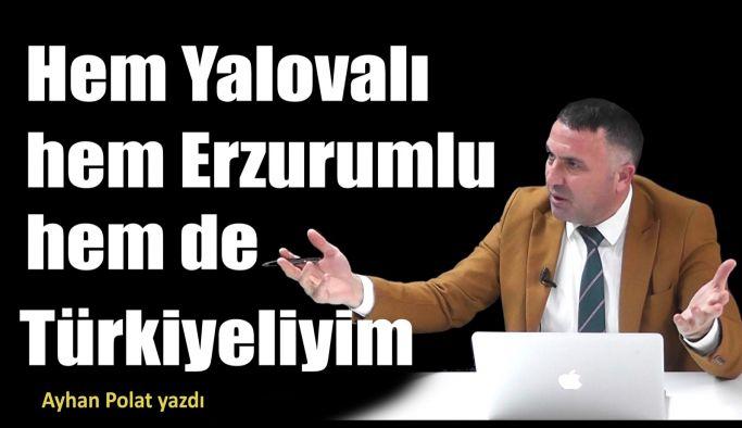 Hem Yalovalı hem Erzurumlu hem de Türkiyeliyim