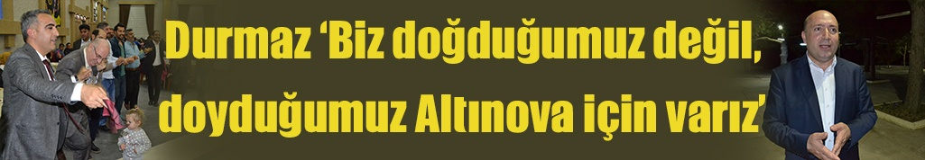 Durmaz 'Biz doğduğumuz değil, doyduğumuz Altınova için varız'