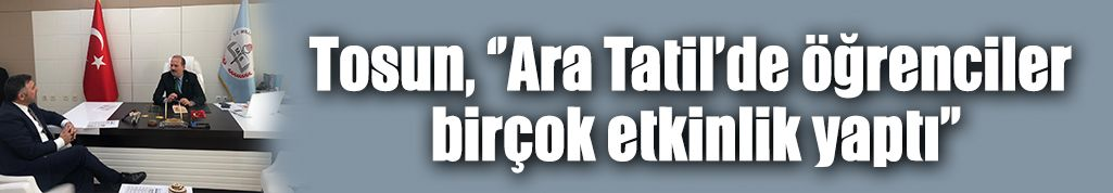 Tosun, ''Ara Tatil'de öğrenciler birçok etkinlik yaptı''