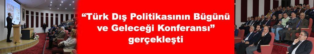 """""""Türk Dış Politikasının Bugünü ve Geleceği Konferansı"""" gerçekleşti"""