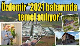 """Özdemir; """"2021 baharında temel atılıyor"""""""