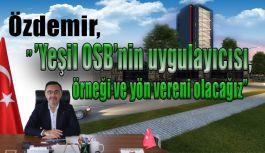 Özdemir, ''Yeşil OSB'nin uygulayıcısı, örneği ve yön vereni olacağız''