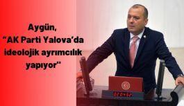 """Aygün, """"AK Parti Yalova'da ideolojik ayrımcılık yapıyor"""""""