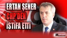 Ertan Şener CHP'den istifa etti