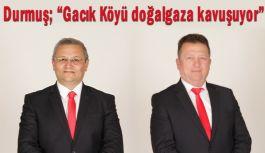 """Durmuş; """"Gacık Köyü doğalgaza kavuşuyor"""""""